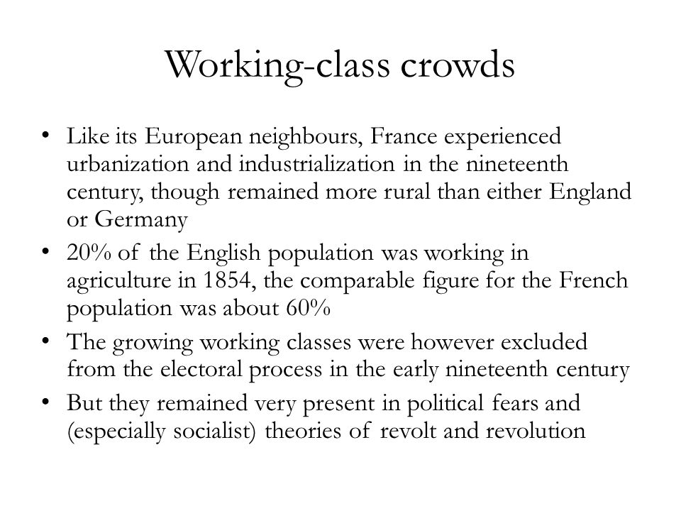 Working-class crowds Like its European neighbours, France experienced urbanization and industrialization in the nineteenth century, though remained more rural than either England or Germany 20% of the English population was working in agriculture in 1854, the comparable figure for the French population was about 60% The growing working classes were however excluded from the electoral process in the early nineteenth century But they remained very present in political fears and (especially socialist) theories of revolt and revolution