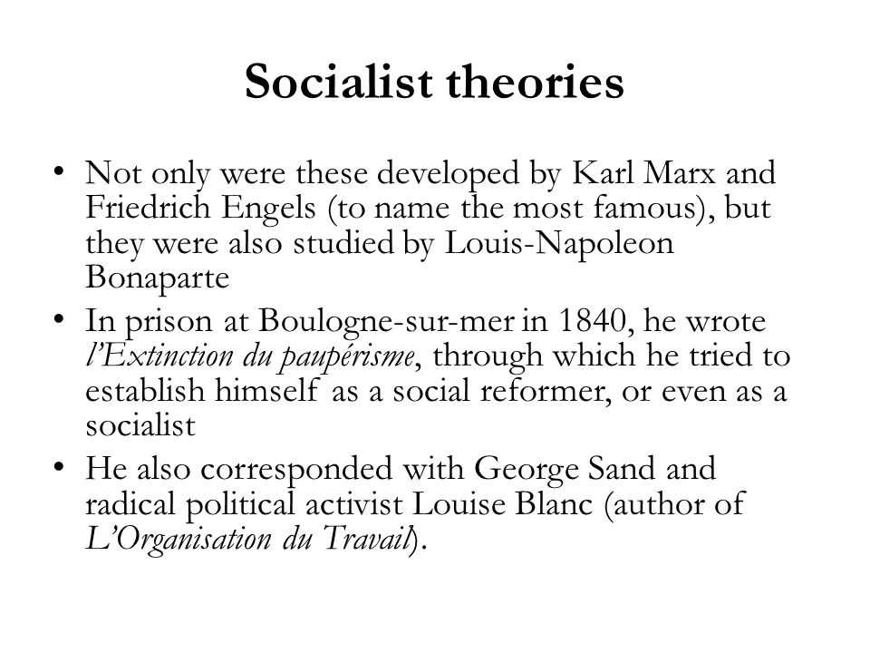 Socialist theories Not only were these developed by Karl Marx and Friedrich Engels (to name the most famous), but they were also studied by Louis-Napoleon Bonaparte In prison at Boulogne-sur-mer in 1840, he wrote lExtinction du paupérisme, through which he tried to establish himself as a social reformer, or even as a socialist He also corresponded with George Sand and radical political activist Louise Blanc (author of LOrganisation du Travail).