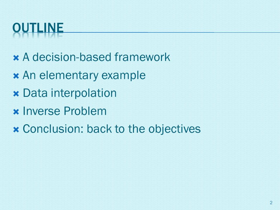 A decision-based framework An elementary example Data interpolation Inverse Problem Conclusion: back to the objectives 2