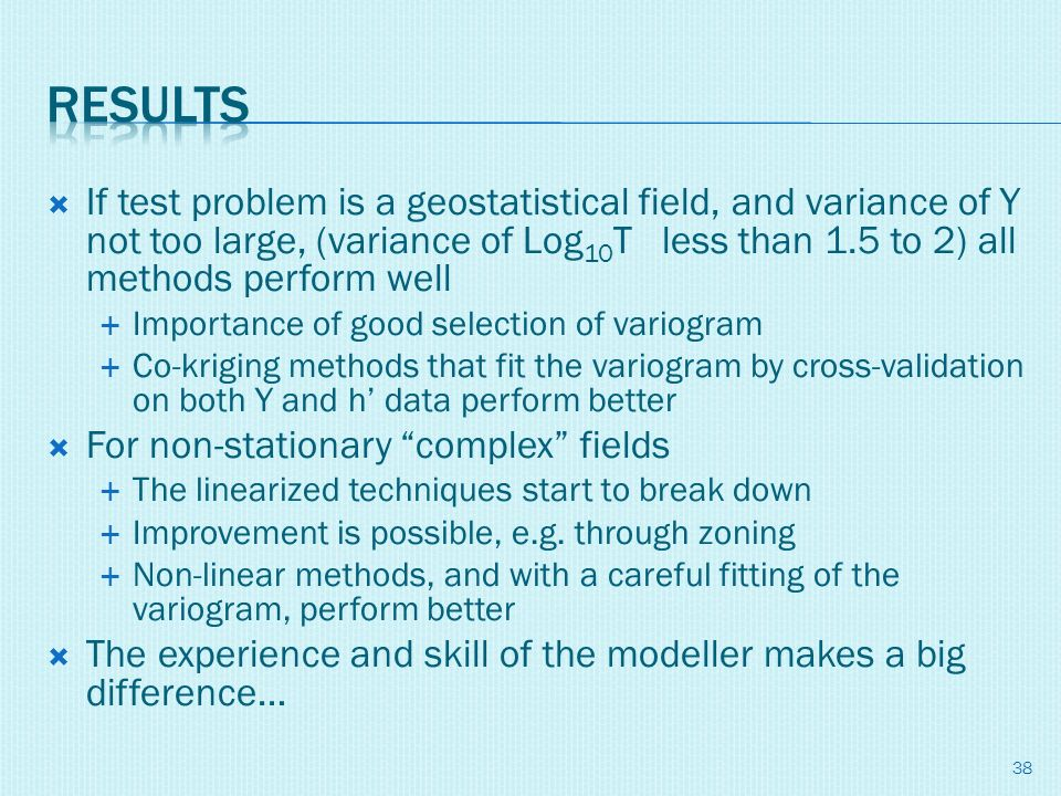 If test problem is a geostatistical field, and variance of Y not too large, (variance of Log 10 T less than 1.5 to 2) all methods perform well Importa