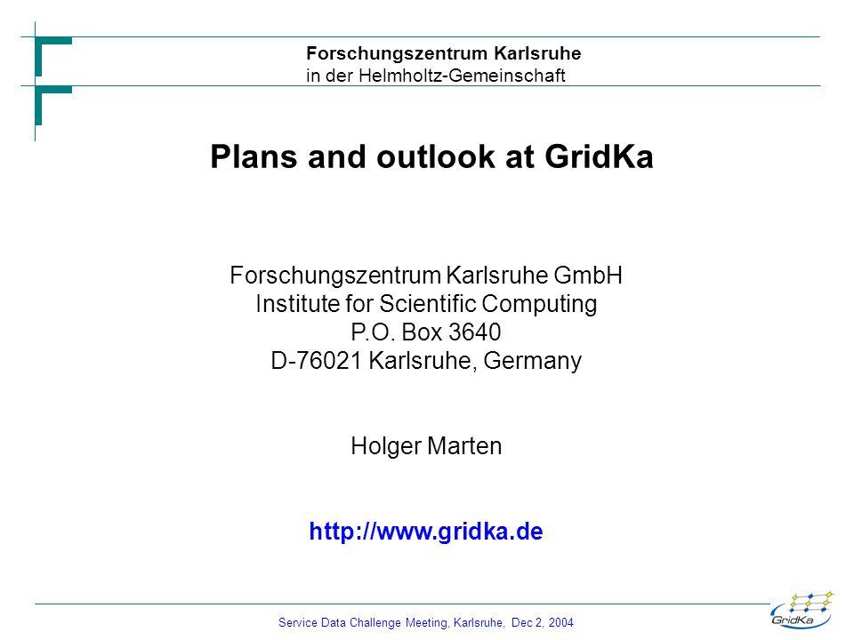 Service Data Challenge Meeting, Karlsruhe, Dec 2, 2004 Forschungszentrum Karlsruhe in der Helmholtz-Gemeinschaft Plans and outlook at GridKa Forschungszentrum Karlsruhe GmbH Institute for Scientific Computing P.O.
