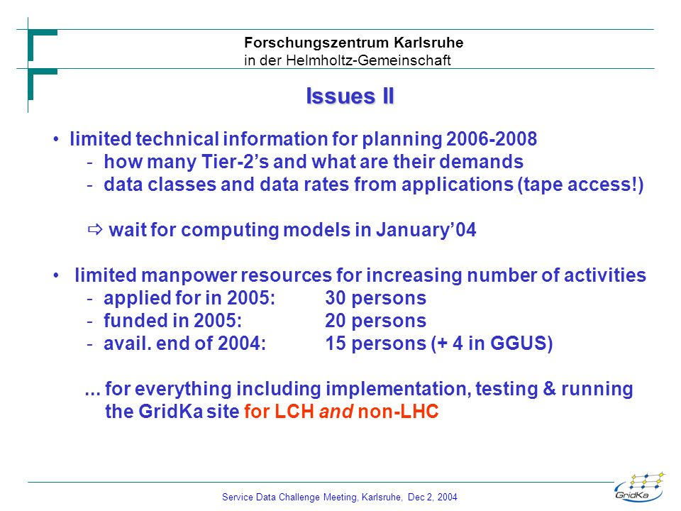 Service Data Challenge Meeting, Karlsruhe, Dec 2, 2004 Forschungszentrum Karlsruhe in der Helmholtz-Gemeinschaft Issues II limited technical information for planning 2006-2008 - how many Tier-2s and what are their demands - data classes and data rates from applications (tape access!) wait for computing models in January04 limited manpower resources for increasing number of activities - applied for in 2005: 30 persons - funded in 2005:20 persons - avail.