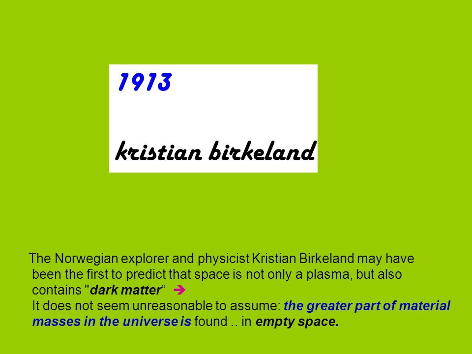 1913 kristian birkeland The Norwegian explorer and physicist Kristian Birkeland may have been the first to predict that space is not only a plasma, but also contains dark matter It does not seem unreasonable to assume: the greater part of material masses in the universe is found..