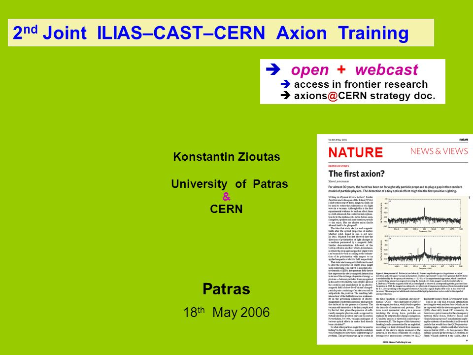2 nd Joint ILIAS–CAST–CERN Axion Training Konstantin Zioutas University of Patras & CERN Patras 18 th May 2006 open + webcast access in frontier resea