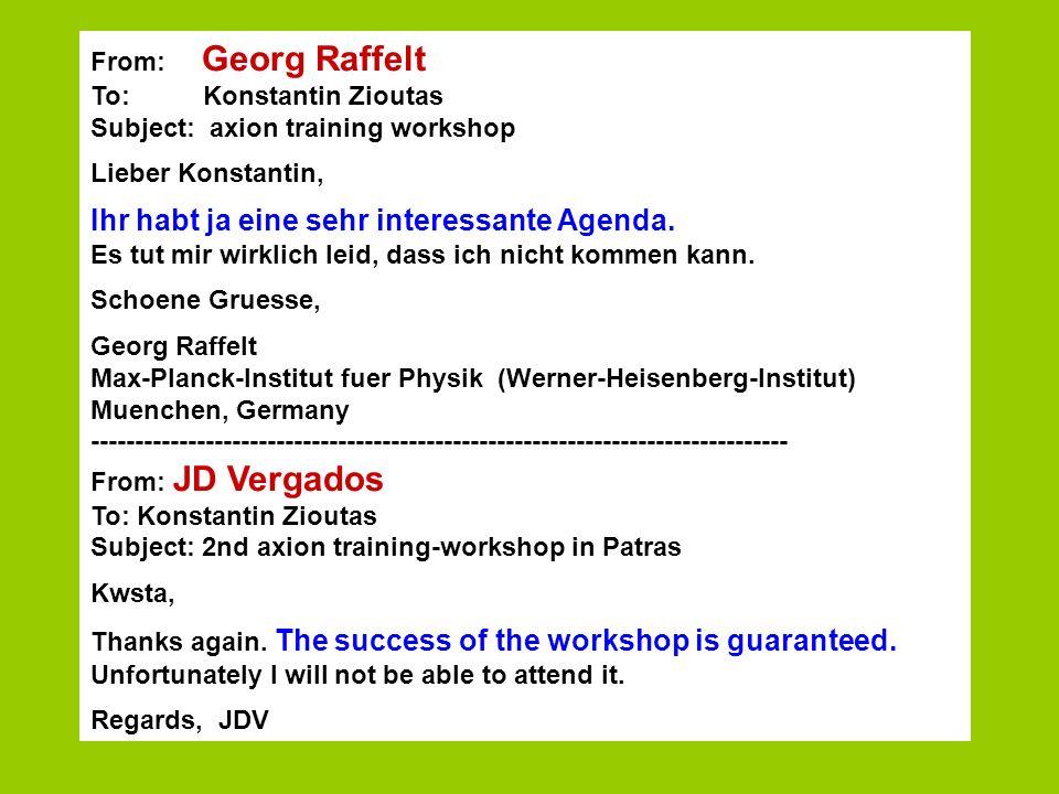 From: Georg Raffelt To: Konstantin Zioutas Subject: axion training workshop Lieber Konstantin, Ihr habt ja eine sehr interessante Agenda. Es tut mir w