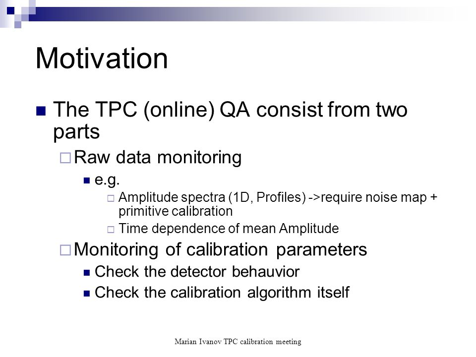 Marian Ivanov TPC calibration meeting Motivation The TPC (online) QA consist from two parts Raw data monitoring e.g.