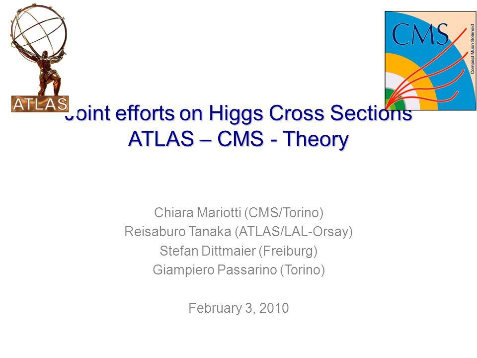 Joint efforts on Higgs Cross Sections ATLAS – CMS - Theory Chiara Mariotti (CMS/Torino) Reisaburo Tanaka (ATLAS/LAL-Orsay) Stefan Dittmaier (Freiburg) Giampiero Passarino (Torino) February 3, 2010