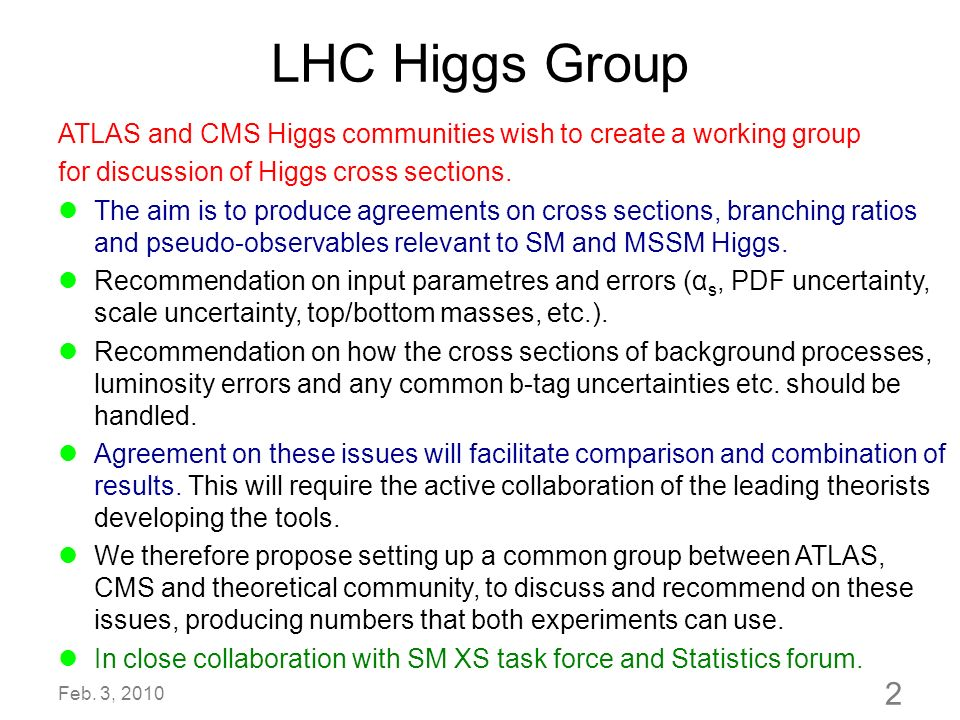 LHC Higgs Group ATLAS and CMS Higgs communities wish to create a working group for discussion of Higgs cross sections. The aim is to produce agreement