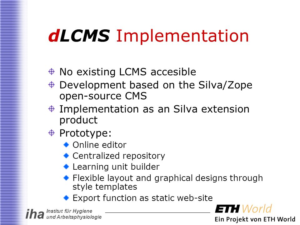 iha Institut für Hygiene und Arbeitsphysiologie dLCMS Implementation No existing LCMS accesible Development based on the Silva/Zope open-source CMS Implementation as an Silva extension product Prototype: Online editor Centralized repository Learning unit builder Flexible layout and graphical designs through style templates Export function as static web-site