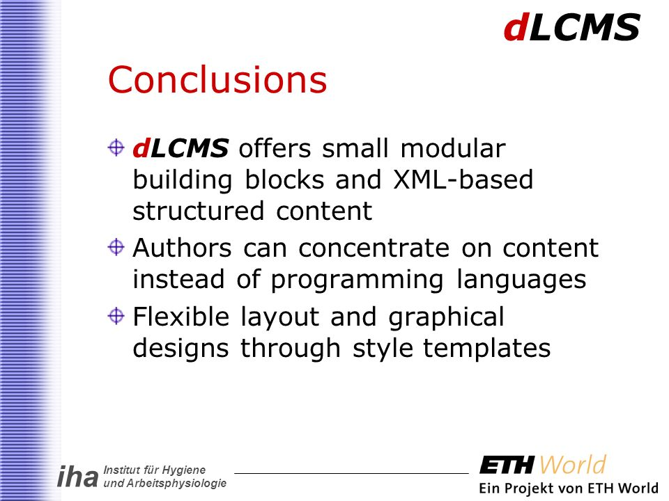 iha Institut für Hygiene und Arbeitsphysiologie Conclusions dLCMS offers small modular building blocks and XML-based structured content Authors can concentrate on content instead of programming languages Flexible layout and graphical designs through style templates dLCMS