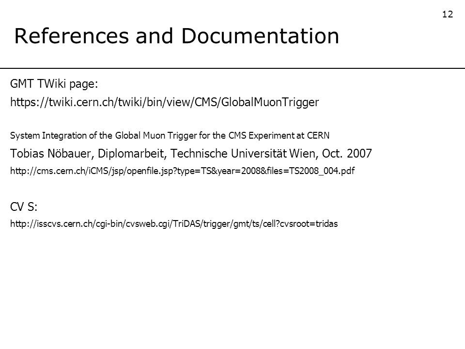 12 References and Documentation GMT TWiki page: https://twiki.cern.ch/twiki/bin/view/CMS/GlobalMuonTrigger System Integration of the Global Muon Trigger for the CMS Experiment at CERN Tobias Nöbauer, Diplomarbeit, Technische Universität Wien, Oct.