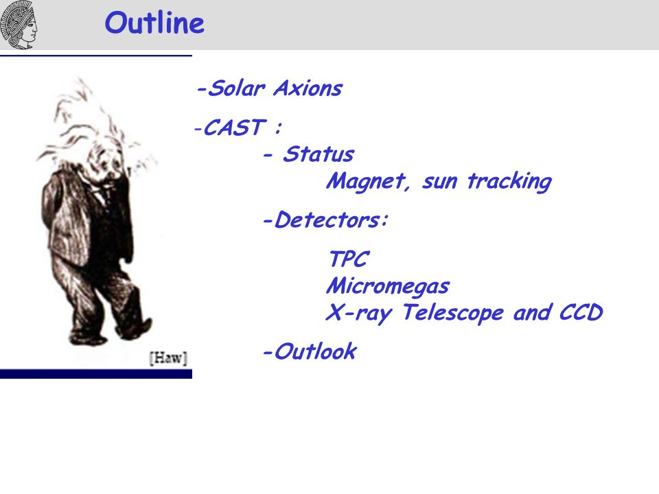 Outline -Solar Axions -CAST : - Status Magnet, sun tracking -Detectors: TPC Micromegas X-ray Telescope and CCD -Outlook