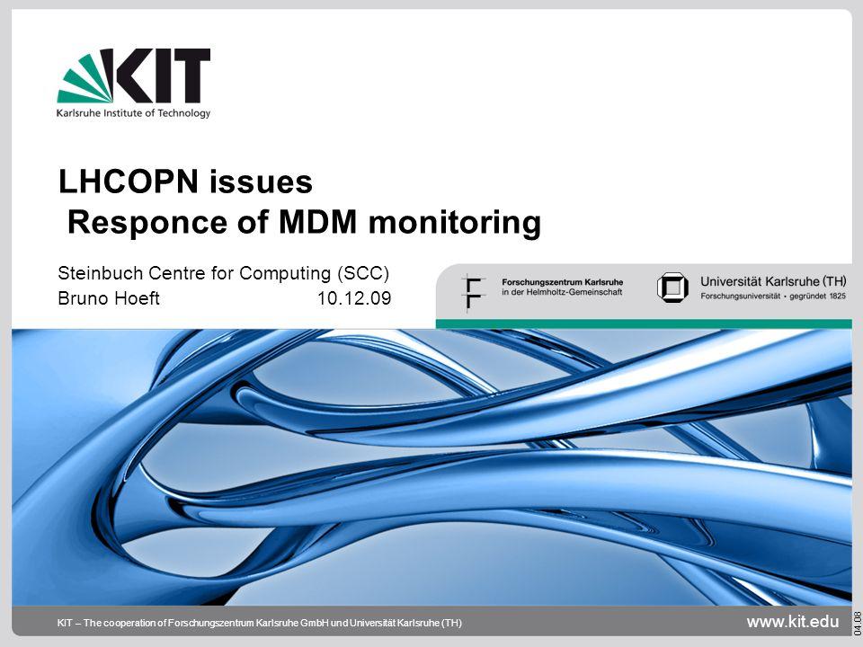 www.kit.edu 04.08 KIT – The cooperation of Forschungszentrum Karlsruhe GmbH und Universität Karlsruhe (TH) LHCOPN issues Responce of MDM monitoring Steinbuch Centre for Computing (SCC) Bruno Hoeft 10.12.09