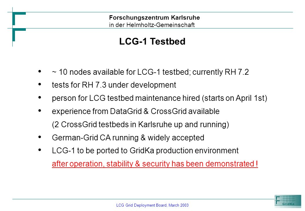 LCG Grid Deployment Board, March 2003 Forschungszentrum Karlsruhe in der Helmholtz-Gemeinschaft LCG-1 Testbed ~ 10 nodes available for LCG-1 testbed;