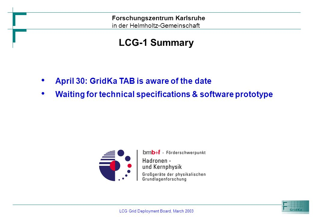 LCG Grid Deployment Board, March 2003 Forschungszentrum Karlsruhe in der Helmholtz-Gemeinschaft LCG-1 Summary April 30: GridKa TAB is aware of the dat