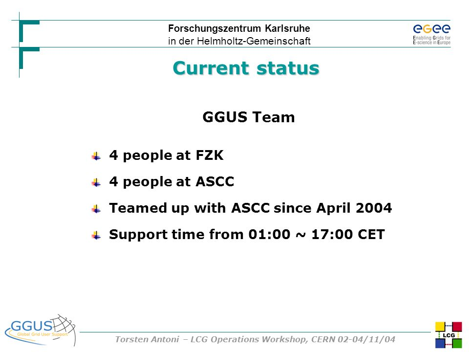 Forschungszentrum Karlsruhe in der Helmholtz-Gemeinschaft Torsten Antoni – LCG Operations Workshop, CERN 02-04/11/04 Current status GGUS Team 4 people