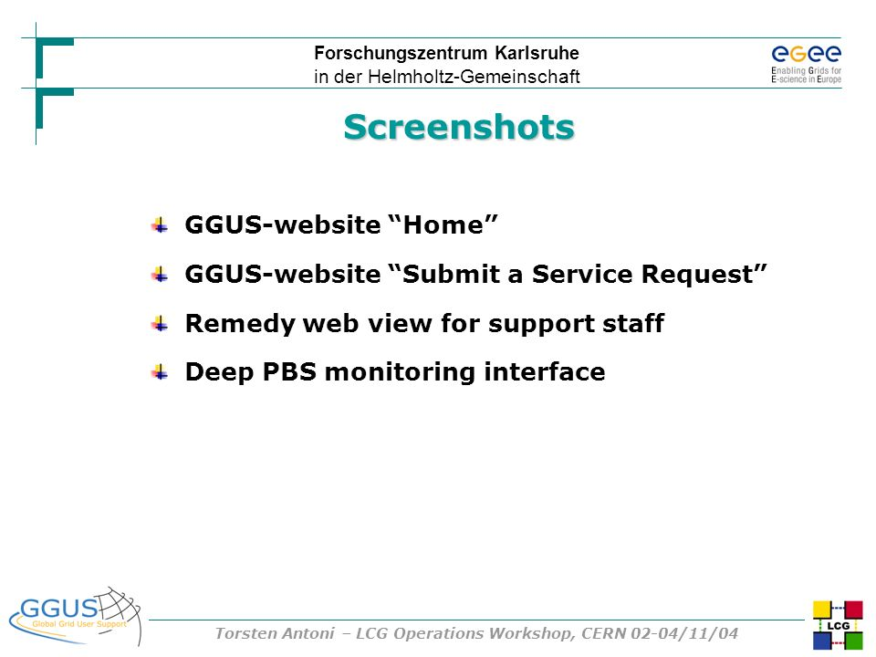 Forschungszentrum Karlsruhe in der Helmholtz-Gemeinschaft Torsten Antoni – LCG Operations Workshop, CERN 02-04/11/04 Screenshots GGUS-website Home GGU