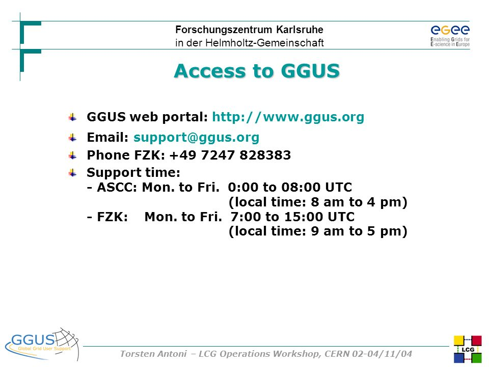 Forschungszentrum Karlsruhe in der Helmholtz-Gemeinschaft Torsten Antoni – LCG Operations Workshop, CERN 02-04/11/04 Access to GGUS GGUS web portal: h