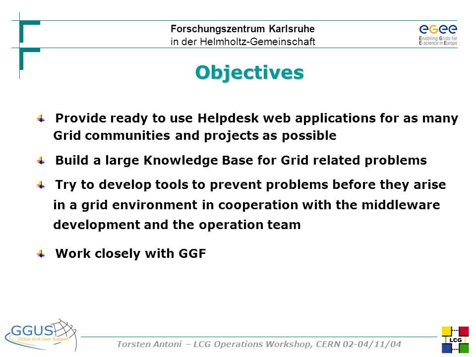 Forschungszentrum Karlsruhe in der Helmholtz-Gemeinschaft Torsten Antoni – LCG Operations Workshop, CERN 02-04/11/04 Objectives Provide ready to use H