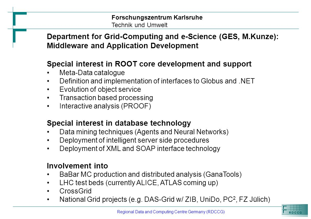 Forschungszentrum Karlsruhe Technik und Umwelt Regional Data and Computing Centre Germany (RDCCG) Department for Grid-Computing and e-Science (GES, M.Kunze): Middleware and Application Development Special interest in ROOT core development and support Meta-Data catalogue Definition and implementation of interfaces to Globus and.NET Evolution of object service Transaction based processing Interactive analysis (PROOF) Special interest in database technology Data mining techniques (Agents and Neural Networks) Deployment of intelligent server side procedures Deployment of XML and SOAP interface technology Involvement into BaBar MC production and distributed analysis (GanaTools) LHC test beds (currently ALICE, ATLAS coming up) CrossGrid National Grid projects (e.g.