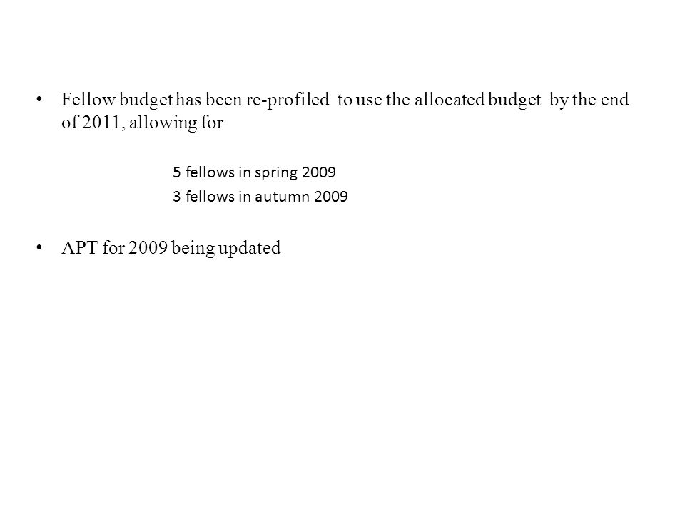 Fellow budget has been re-profiled to use the allocated budget by the end of 2011, allowing for 5 fellows in spring 2009 3 fellows in autumn 2009 APT