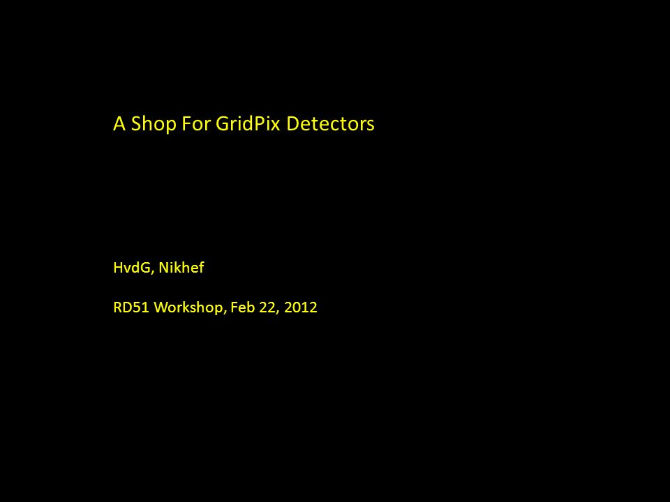 A Shop For GridPix Detectors HvdG, Nikhef RD51 Workshop, Feb 22, 2012