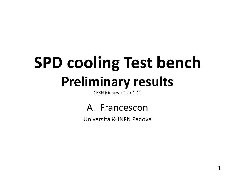 SPD cooling Test bench Preliminary results CERN (Geneva) 12-01-11 A.Francescon Università & INFN Padova 1