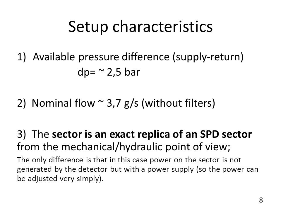 Setup characteristics 1)Available pressure difference (supply-return) dp= ~ 2,5 bar 2) Nominal flow ~ 3,7 g/s (without filters) 3) The sector is an exact replica of an SPD sector from the mechanical/hydraulic point of view; The only difference is that in this case power on the sector is not generated by the detector but with a power supply (so the power can be adjusted very simply).
