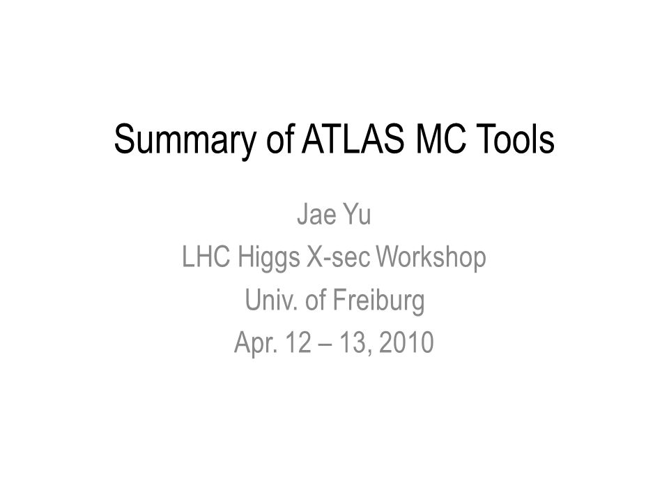 Summary of ATLAS MC Tools Jae Yu LHC Higgs X-sec Workshop Univ. of Freiburg Apr. 12 – 13, 2010