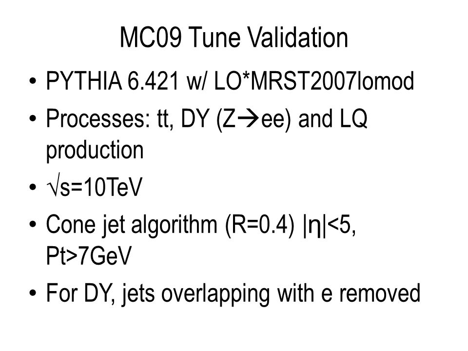 MC09 Tune Validation PYTHIA 6.421 w/ LO*MRST2007lomod Processes: tt, DY (Z ee) and LQ production s=10TeV Cone jet algorithm (R=0.4) | η | 7GeV For DY, jets overlapping with e removed