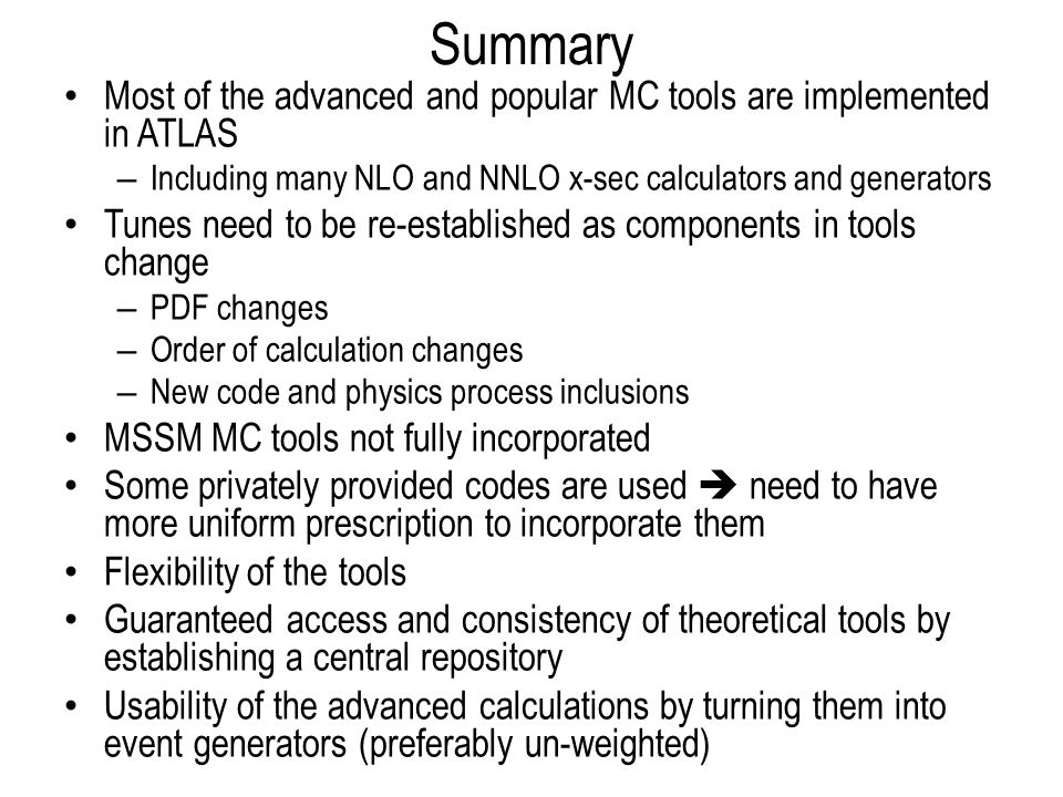 Summary Most of the advanced and popular MC tools are implemented in ATLAS – Including many NLO and NNLO x-sec calculators and generators Tunes need t