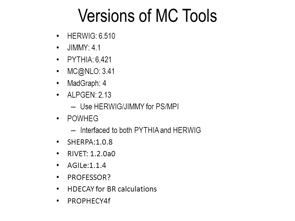 Versions of MC Tools HERWIG: 6.510 JIMMY: 4.1 PYTHIA: 6.421 MC@NLO: 3.41 MadGraph: 4 ALPGEN: 2.13 – Use HERWIG/JIMMY for PS/MPI POWHEG – Interfaced to both PYTHIA and HERWIG SHERPA:1.0.8 RIVET: 1.2.0a0 AGILe:1.1.4 PROFESSOR.