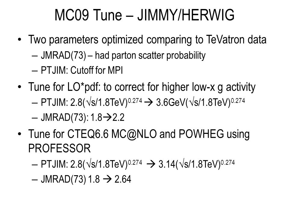 MC09 Tune – JIMMY/HERWIG Two parameters optimized comparing to TeVatron data – JMRAD(73) – had parton scatter probability – PTJIM: Cutoff for MPI Tune for LO*pdf: to correct for higher low-x g activity – PTJIM: 2.8(s/1.8TeV) 0.274 3.6GeV(s/1.8TeV) 0.274 – JMRAD(73): 1.8 2.2 Tune for CTEQ6.6 MC@NLO and POWHEG using PROFESSOR – PTJIM: 2.8(s/1.8TeV) 0.274 3.14(s/1.8TeV) 0.274 – JMRAD(73) 1.8 2.64