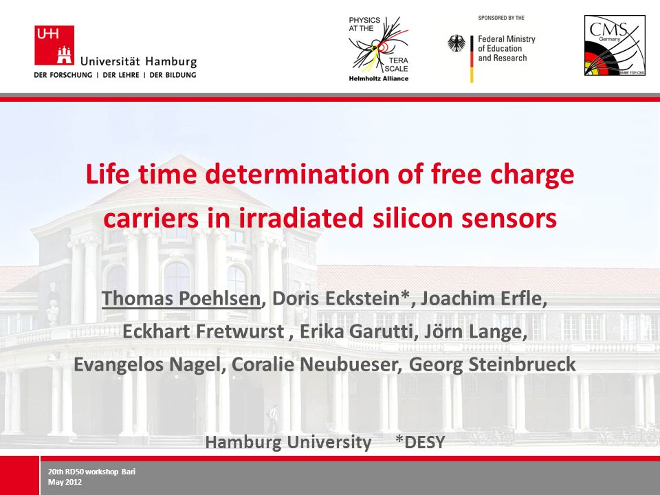 20th RD50 workshop Bari May 2012 Life time determination of free charge carriers in irradiated silicon sensors Thomas Poehlsen, Doris Eckstein*, Joachim Erfle, Eckhart Fretwurst, Erika Garutti, Jörn Lange, Evangelos Nagel, Coralie Neubueser, Georg Steinbrueck Hamburg University *DESY