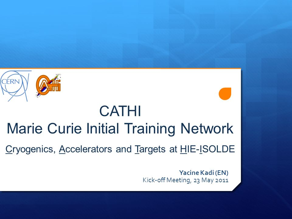 CATHI Marie Curie Initial Training Network Cryogenics, Accelerators and Targets at HIE-ISOLDE Yacine Kadi (EN) Kick-off Meeting, 23 May 2011