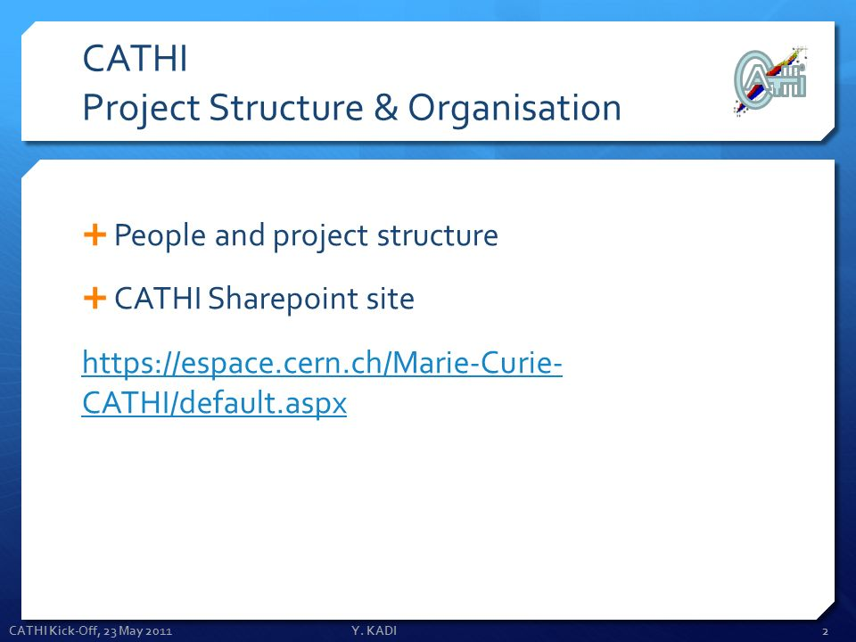CATHI Project Structure & Organisation People and project structure CATHI Sharepoint site https://espace.cern.ch/Marie-Curie- CATHI/default.aspx CATHI Kick-Off, 23 May 2011Y.