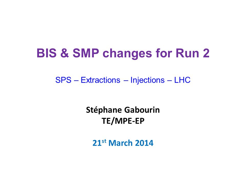 Stéphane Gabourin TE/MPE-EP 21 st March 2014 BIS & SMP changes for Run 2 SPS – Extractions – Injections – LHC
