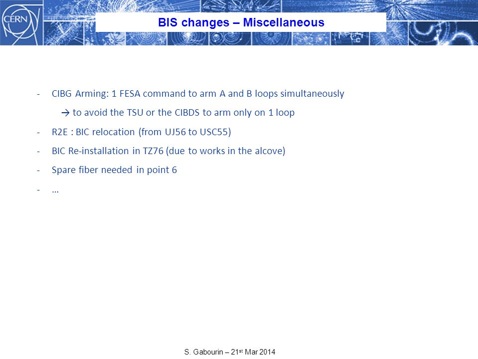 S. Gabourin – 21 st Mar 2014 BIS changes – Miscellaneous -CIBG Arming: 1 FESA command to arm A and B loops simultaneously to avoid the TSU or the CIBD