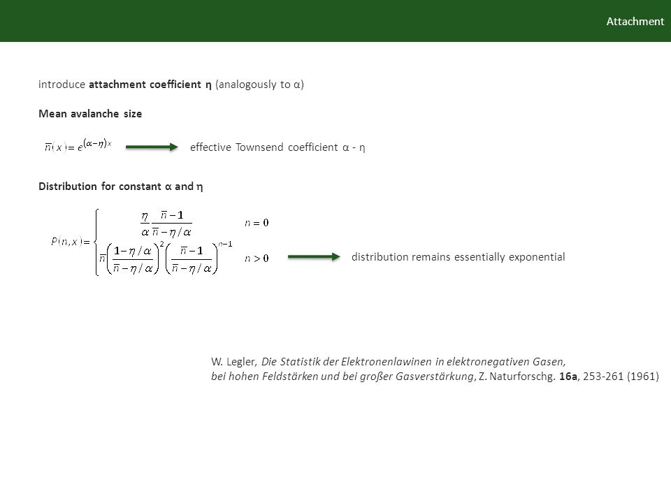 Attachment introduce attachment coefficient η (analogously to α) Mean avalanche size Distribution for constant α and η W. Legler, Die Statistik der El