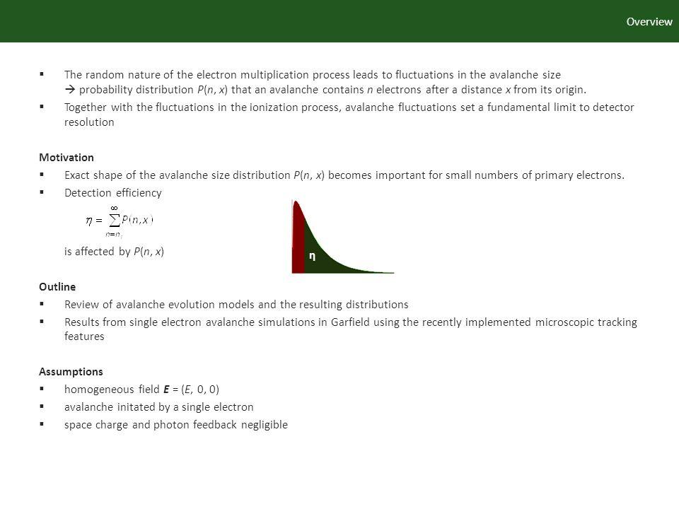 η Overview The random nature of the electron multiplication process leads to fluctuations in the avalanche size probability distribution P(n, x) that an avalanche contains n electrons after a distance x from its origin.