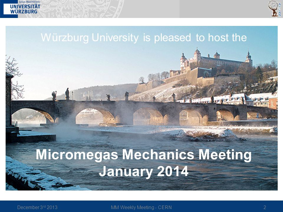 December 3 rd 2013MM Weekly Meeting - CERN2 Würzburg University is pleased to host the Micromegas Mechanics Meeting January 2014