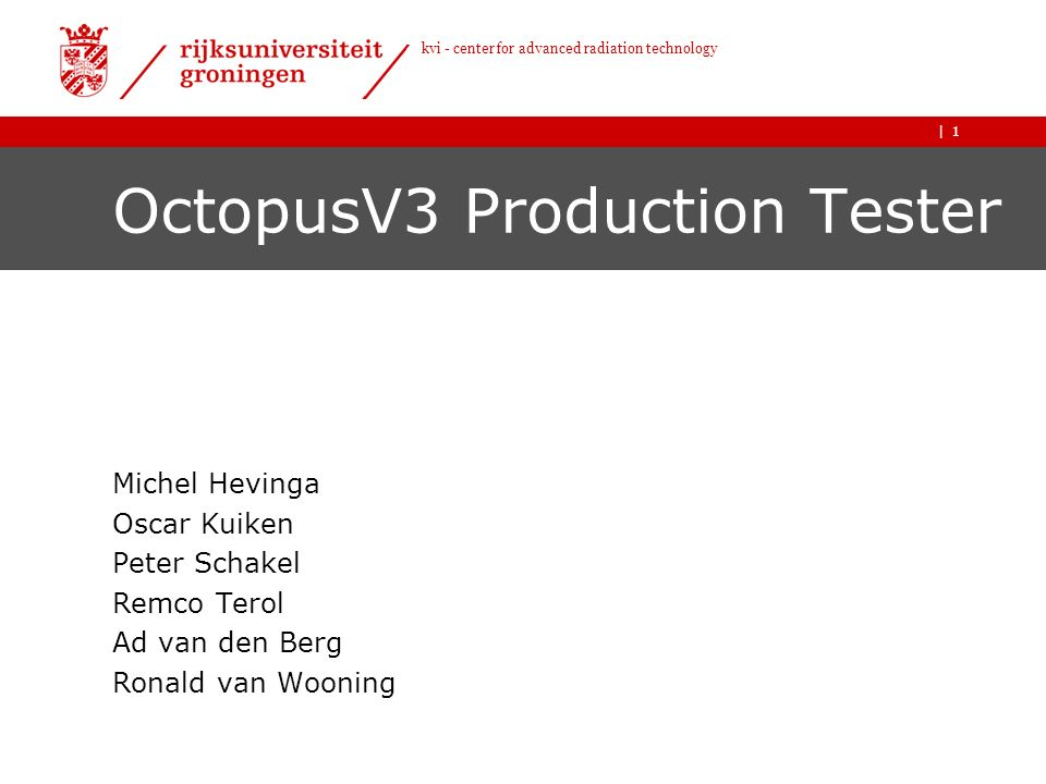 | kvi - center for advanced radiation technology 1 OctopusV3 Production Tester Michel Hevinga Oscar Kuiken Peter Schakel Remco Terol Ad van den Berg Ronald van Wooning