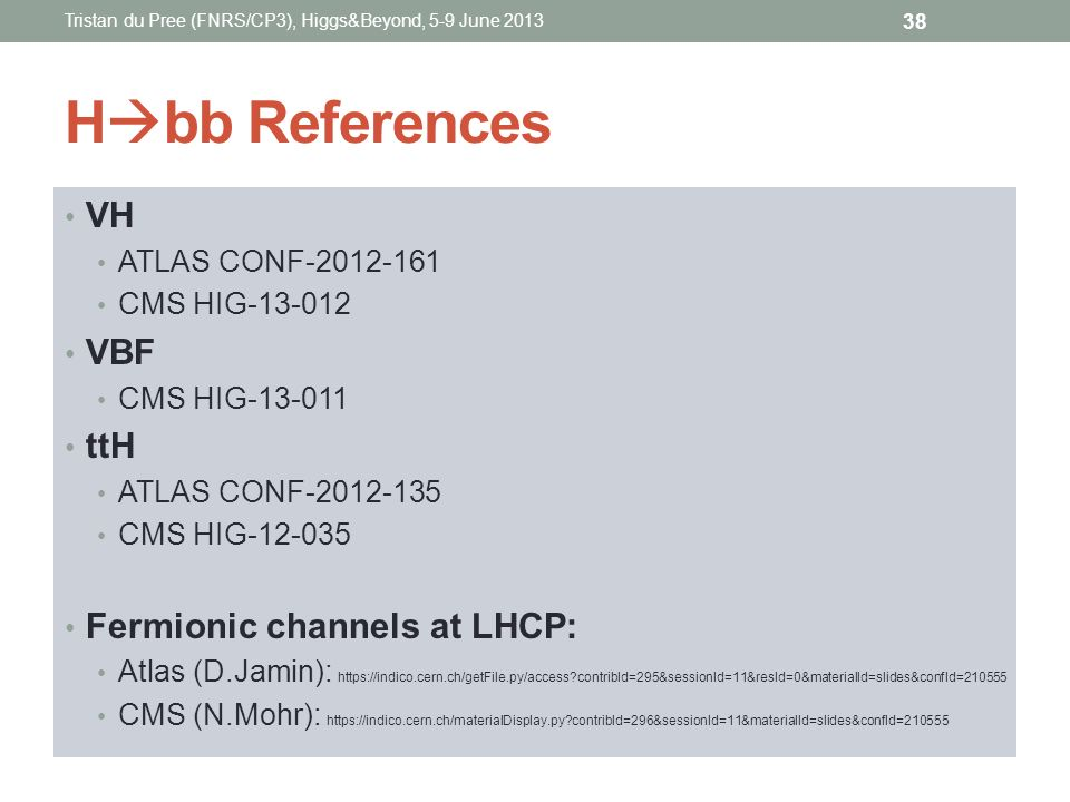 H bb References VH ATLAS CONF-2012-161 CMS HIG-13-012 VBF CMS HIG-13-011 ttH ATLAS CONF-2012-135 CMS HIG-12-035 Fermionic channels at LHCP: Atlas (D.J