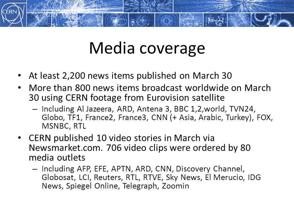 Media coverage At least 2,200 news items published on March 30 More than 800 news items broadcast worldwide on March 30 using CERN footage from Eurovision satellite – Including Al Jazeera, ARD, Antena 3, BBC 1,2,world, TVN24, Globo, TF1, France2, France3, CNN (+ Asia, Arabic, Turkey), FOX, MSNBC, RTL CERN published 10 video stories in March via Newsmarket.com.