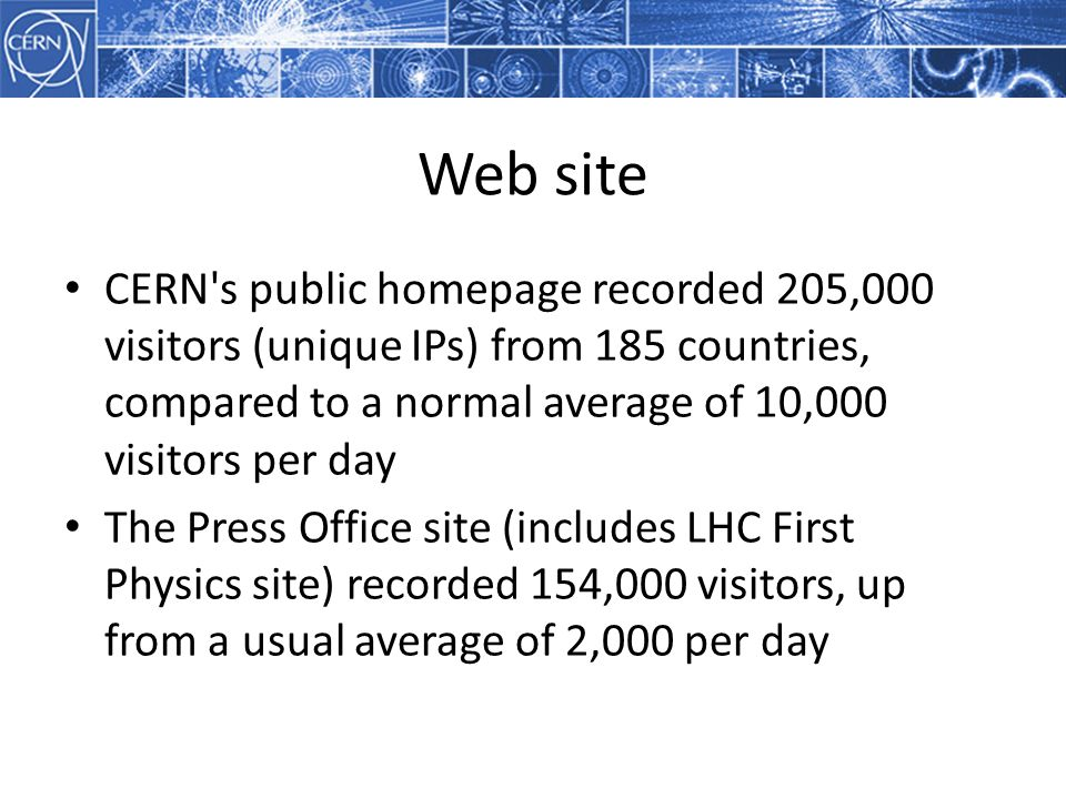 Web site CERN s public homepage recorded 205,000 visitors (unique IPs) from 185 countries, compared to a normal average of 10,000 visitors per day The Press Office site (includes LHC First Physics site) recorded 154,000 visitors, up from a usual average of 2,000 per day