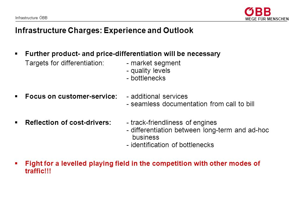 Infrastructure ÖBB WEGE FÜR MENSCHEN Infrastructure Charges: Experience and Outlook Further product- and price-differentiation will be necessary Targets for differentiation: - market segment - quality levels - bottlenecks Focus on customer-service:- additional services - seamless documentation from call to bill Reflection of cost-drivers:- track-friendliness of engines - differentiation between long-term and ad-hoc business - identification of bottlenecks Fight for a levelled playing field in the competition with other modes of traffic!!!