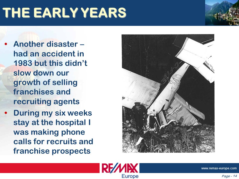 Page - www.remax-europe.com 14 THE EARLY YEARS Another disaster – had an accident in 1983 but this didnt slow down our growth of selling franchises an