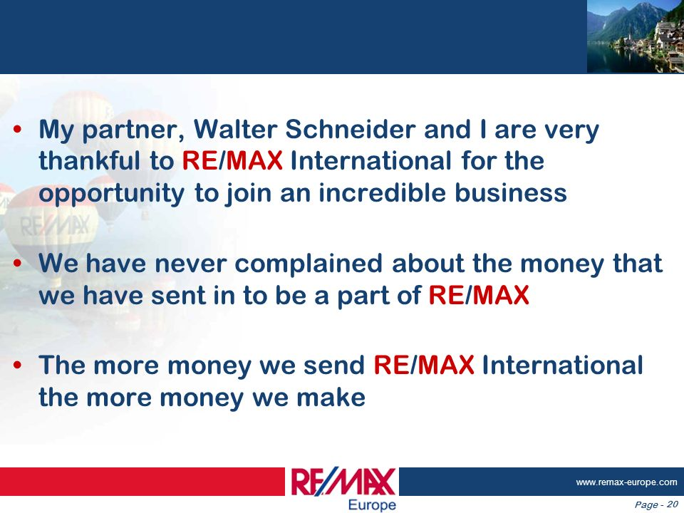 Page - www.remax-europe.com 20 My partner, Walter Schneider and I are very thankful to RE/MAX International for the opportunity to join an incredible