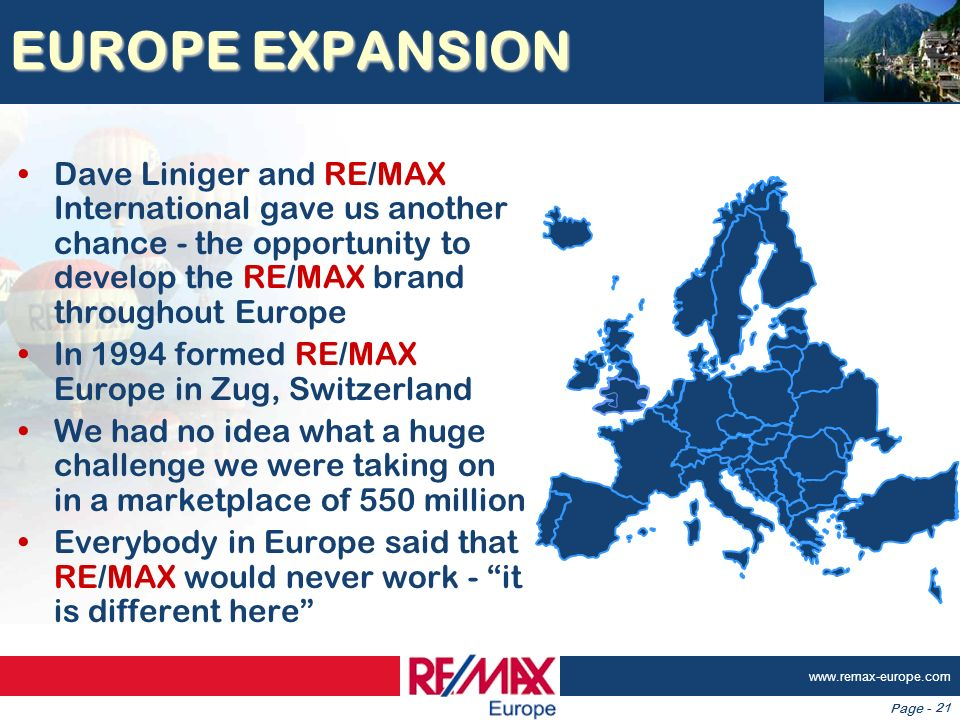 Page - www.remax-europe.com 21 EUROPE EXPANSION Dave Liniger and RE/MAX International gave us another chance - the opportunity to develop the RE/MAX b