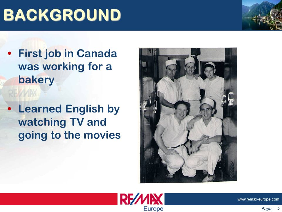 Page - www.remax-europe.com 5 BACKGROUND First job in Canada was working for a bakery Learned English by watching TV and going to the movies